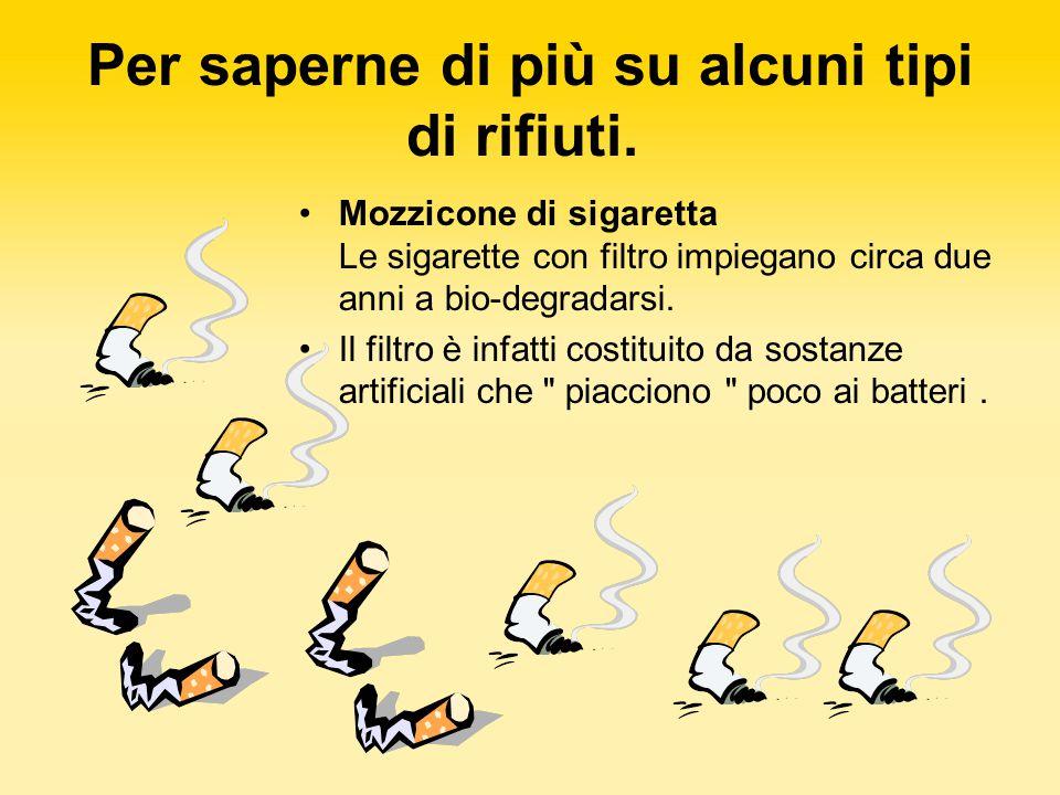 Mozzicone di sigaretta Le sigarette con filtro impiegano circa due anni a bio-degradarsi. Il filtro è infatti costituito da sostanze artificiali che