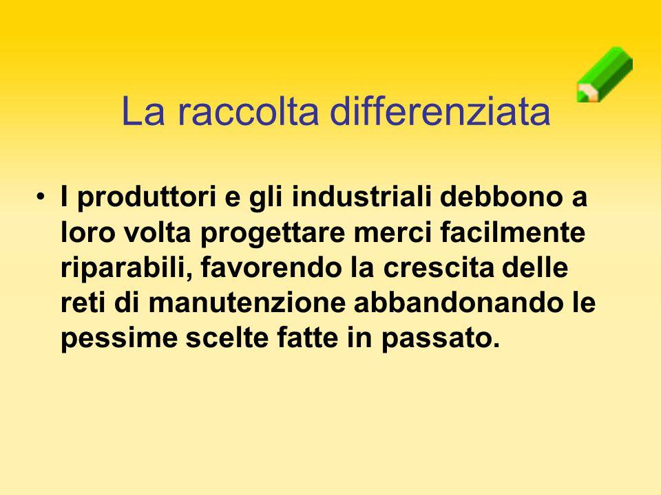 I produttori e gli industriali debbono a loro volta progettare merci facilmente riparabili, favorendo la crescita delle reti di manutenzione abbandona