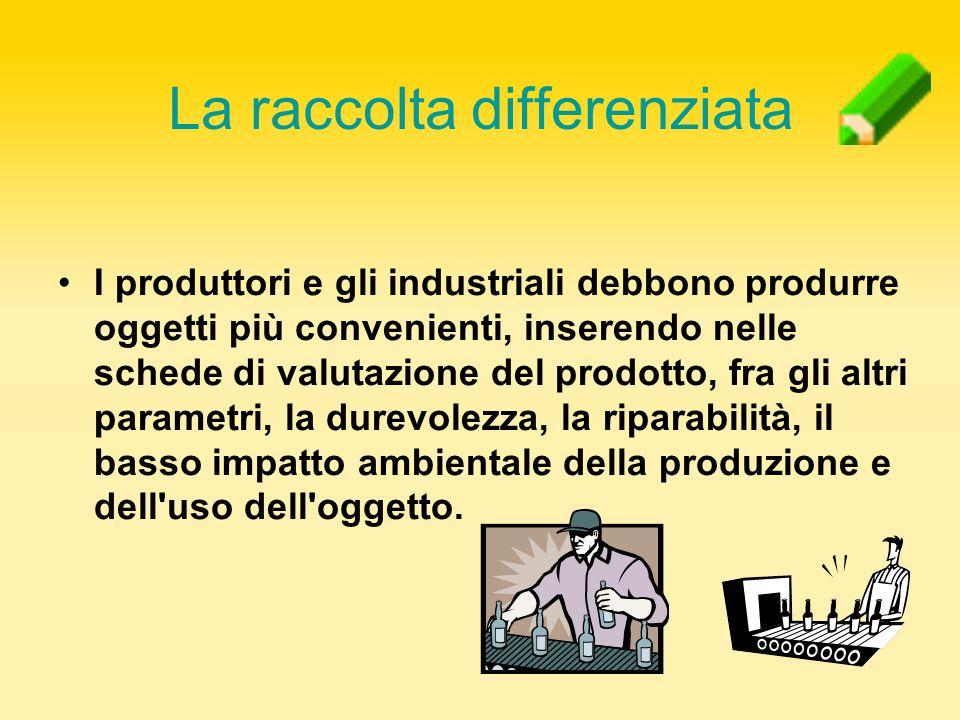 I produttori e gli industriali debbono produrre oggetti più convenienti, inserendo nelle schede di valutazione del prodotto, fra gli altri parametri,