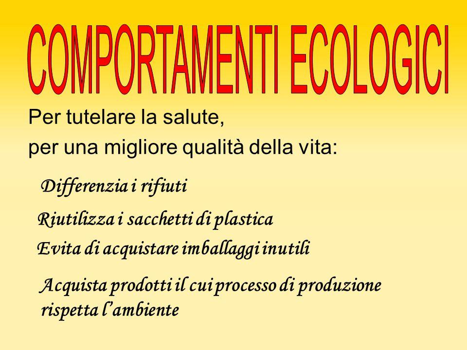 Per tutelare la salute, per una migliore qualità della vita: Acquista prodotti il cui processo di produzione rispetta l'ambiente Riutilizza i sacchett