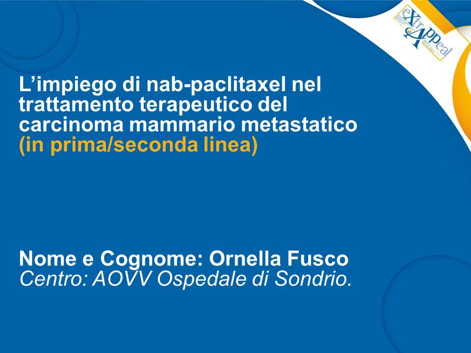 L'impiego di nab-paclitaxel nel trattamento terapeutico del carcinoma mammario metastatico (in prima/seconda linea) Nome e Cognome: Ornella Fusco Centro: AOVV Ospedale di Sondrio.