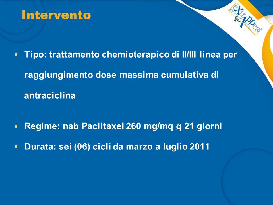 Intervento  Tipo: trattamento chemioterapico di II/III linea per raggiungimento dose massima cumulativa di antraciclina  Regime: nab Paclitaxel 260 mg/mq q 21 giorni  Durata: sei (06) cicli da marzo a luglio 2011