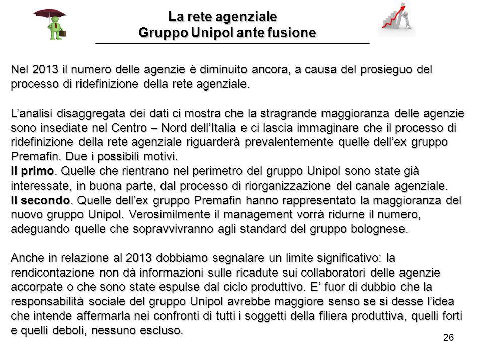 26 La rete agenziale La rete agenziale Gruppo Unipol ante fusione Nel 2013 il numero delle agenzie è diminuito ancora, a causa del prosieguo del processo di ridefinizione della rete agenziale.