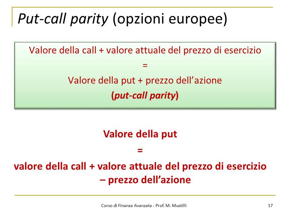 Put-call parity (opzioni europee) 17 Corso di Finanza Avanzata - Prof. M. Mustilli Valore della call + valore attuale del prezzo di esercizio = Valore