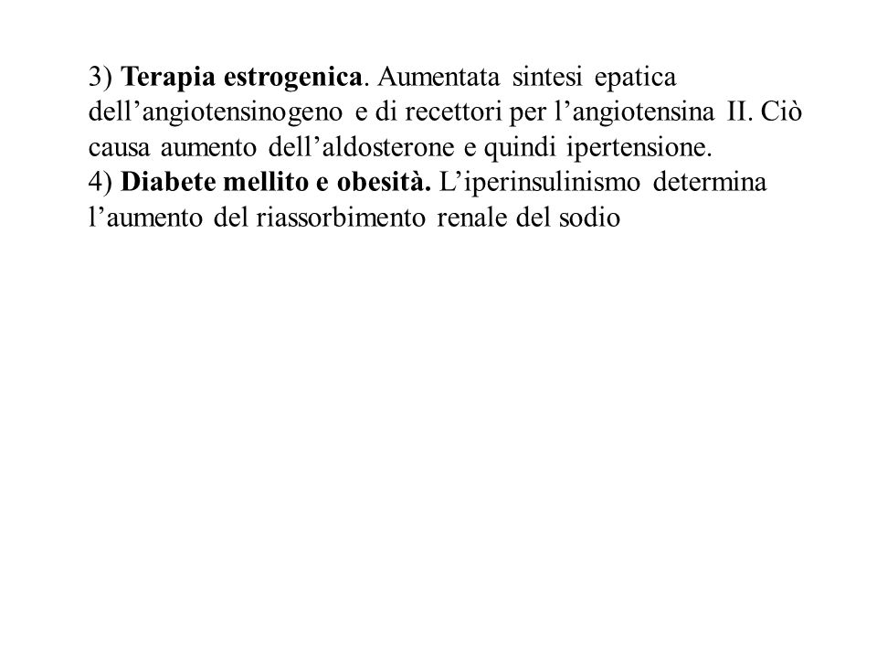 3) Terapia estrogenica. Aumentata sintesi epatica dell'angiotensinogeno e di recettori per l'angiotensina II. Ciò causa aumento dell'aldosterone e qui