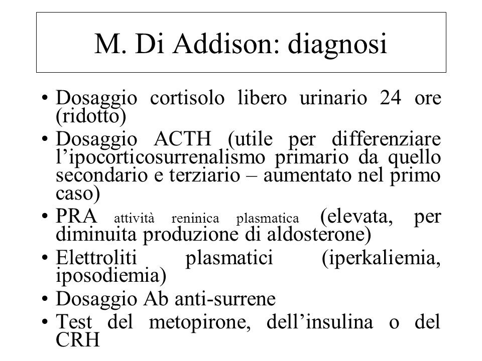 M. Di Addison: diagnosi Dosaggio cortisolo libero urinario 24 ore (ridotto) Dosaggio ACTH (utile per differenziare l'ipocorticosurrenalismo primario