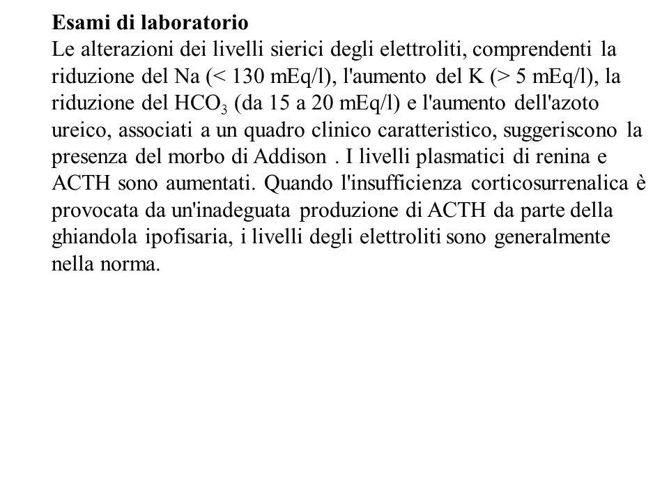 Esami di laboratorio Le alterazioni dei livelli sierici degli elettroliti, comprendenti la riduzione del Na ( 5 mEq/l), la riduzione del HCO 3 (da 15 a 20 mEq/l) e l aumento dell azoto ureico, associati a un quadro clinico caratteristico, suggeriscono la presenza del morbo di Addison.
