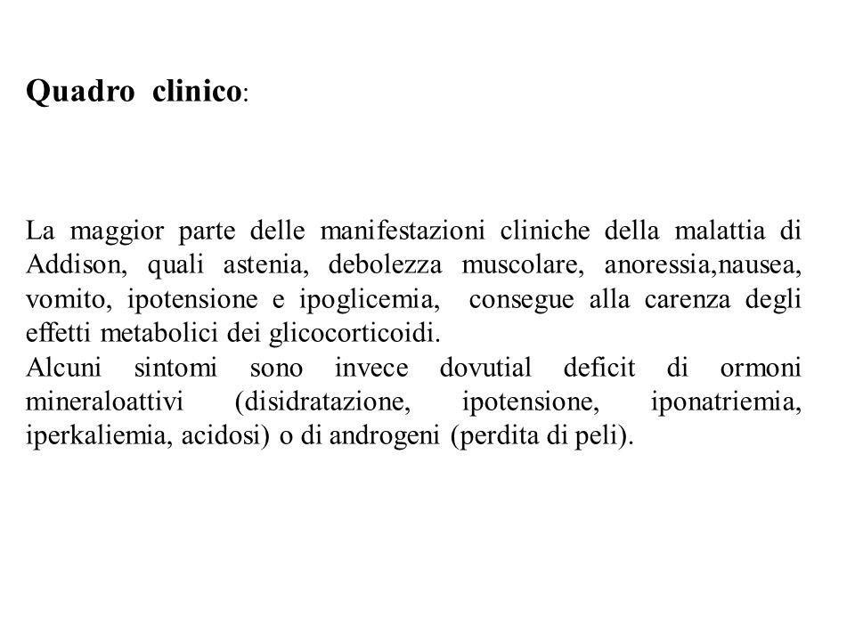 Quadro clinico : La maggior parte delle manifestazioni cliniche della malattia di Addison, quali astenia, debolezza muscolare, anoressia,nausea, vomito, ipotensione e ipoglicemia, consegue alla carenza degli effetti metabolici dei glicocorticoidi.