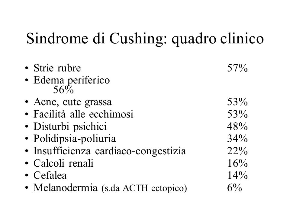 Sindrome di Cushing: quadro clinico Strie rubre57% Edema periferico 56% Acne, cute grassa53% Facilità alle ecchimosi53% Disturbi psichici48% Polidipsia-poliuria34% Insufficienza cardiaco-congestizia22% Calcoli renali16% Cefalea14% Melanodermia (s.da ACTH ectopico) 6%