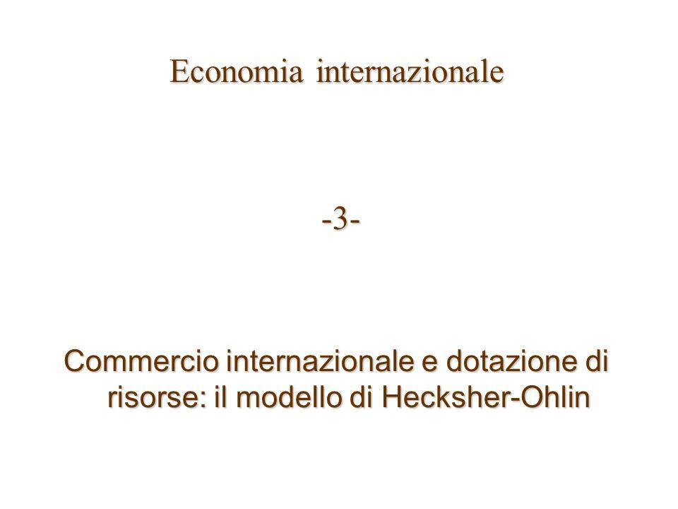 Economia internazionale -3- -3- Commercio internazionale e dotazione di risorse: il modello di Hecksher-Ohlin