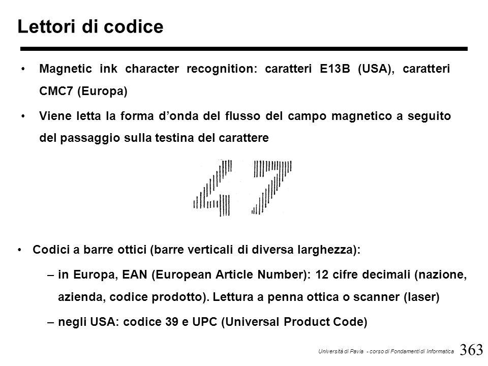 363 Università di Pavia - corso di Fondamenti di Informatica Lettori di codice Magnetic ink character recognition: caratteri E13B (USA), caratteri CMC7 (Europa) Viene letta la forma d'onda del flusso del campo magnetico a seguito del passaggio sulla testina del carattere Codici a barre ottici (barre verticali di diversa larghezza): –in Europa, EAN (European Article Number): 12 cifre decimali (nazione, azienda, codice prodotto).