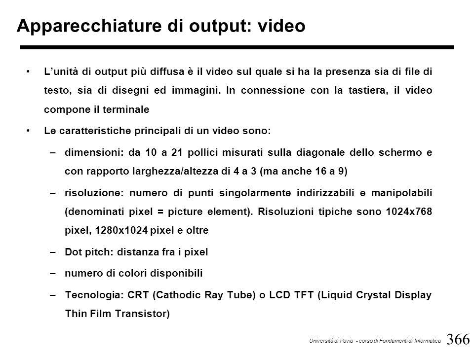 366 Università di Pavia - corso di Fondamenti di Informatica Apparecchiature di output: video L'unità di output più diffusa è il video sul quale si ha la presenza sia di file di testo, sia di disegni ed immagini.