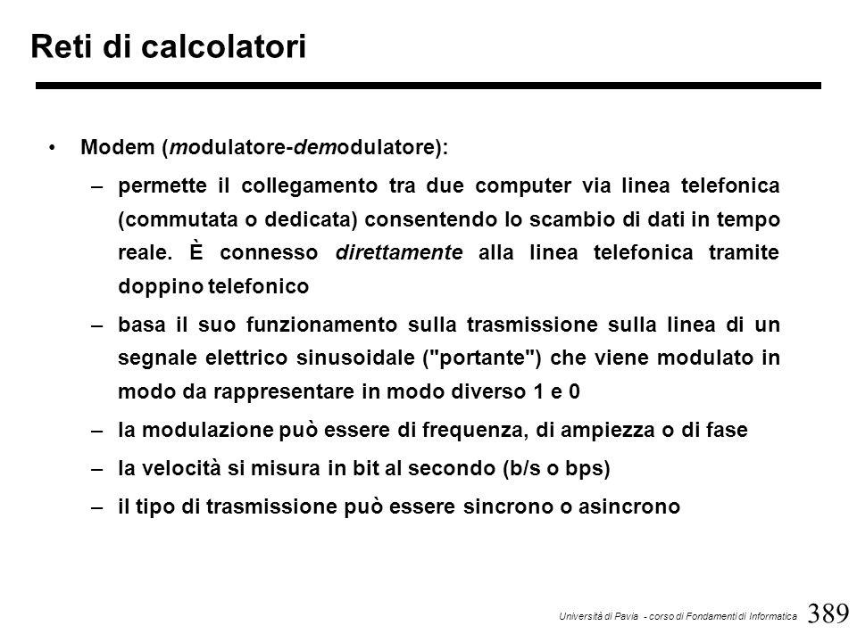 389 Università di Pavia - corso di Fondamenti di Informatica Reti di calcolatori Modem (modulatore-demodulatore): –permette il collegamento tra due computer via linea telefonica (commutata o dedicata) consentendo lo scambio di dati in tempo reale.