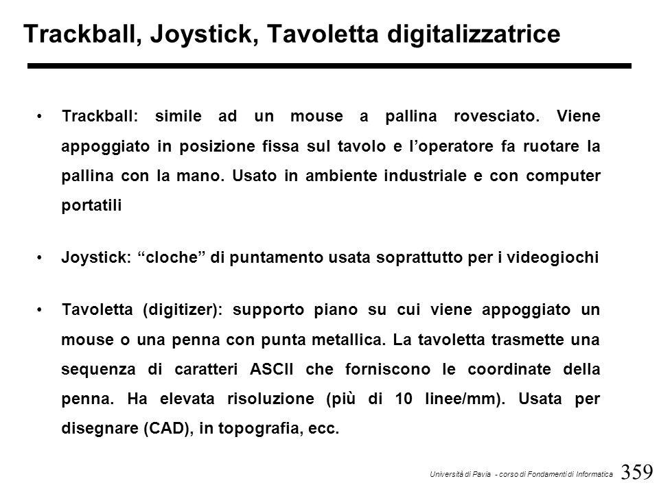 359 Università di Pavia - corso di Fondamenti di Informatica Trackball, Joystick, Tavoletta digitalizzatrice Trackball: simile ad un mouse a pallina rovesciato.