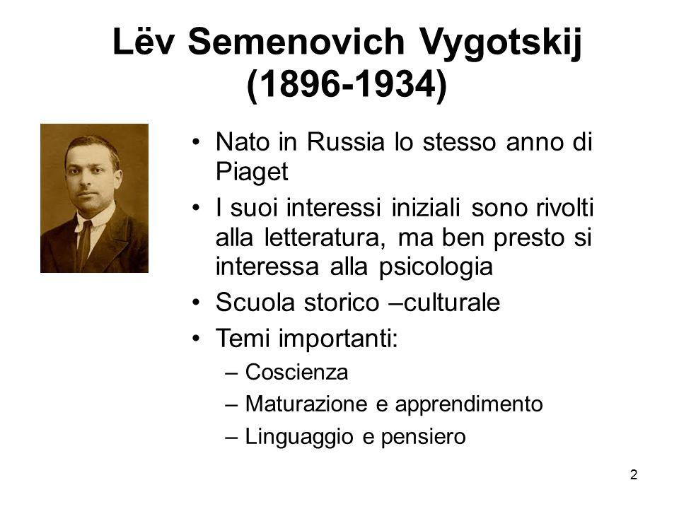 2 Lëv Semenovich Vygotskij (1896-1934) Nato in Russia lo stesso anno di Piaget I suoi interessi iniziali sono rivolti alla letteratura, ma ben presto
