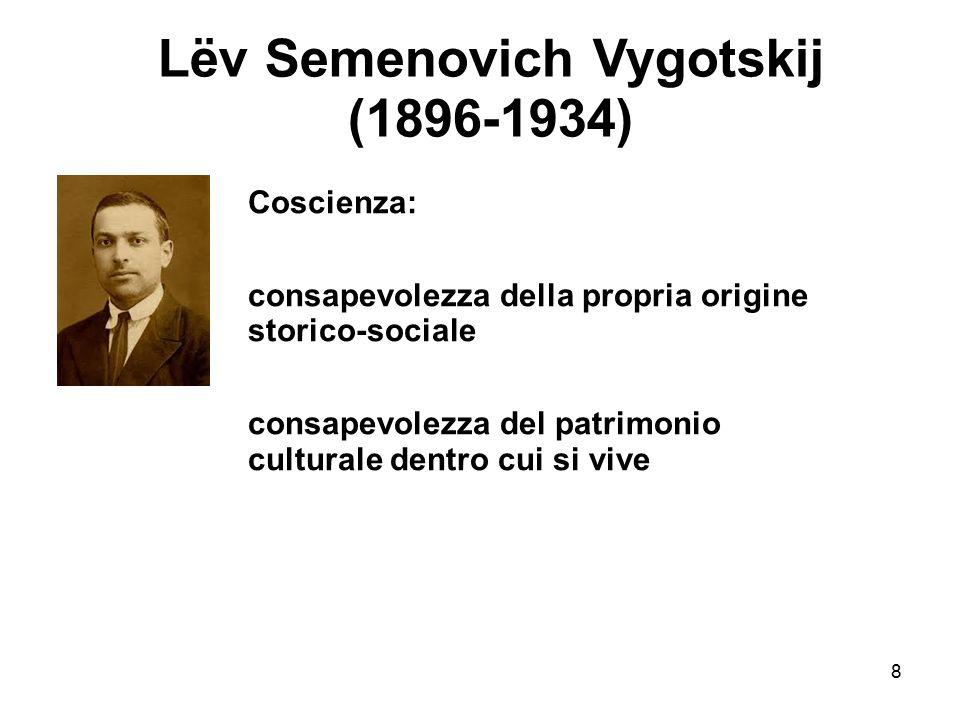 8 Lëv Semenovich Vygotskij (1896-1934) Coscienza: consapevolezza della propria origine storico-sociale consapevolezza del patrimonio culturale dentro