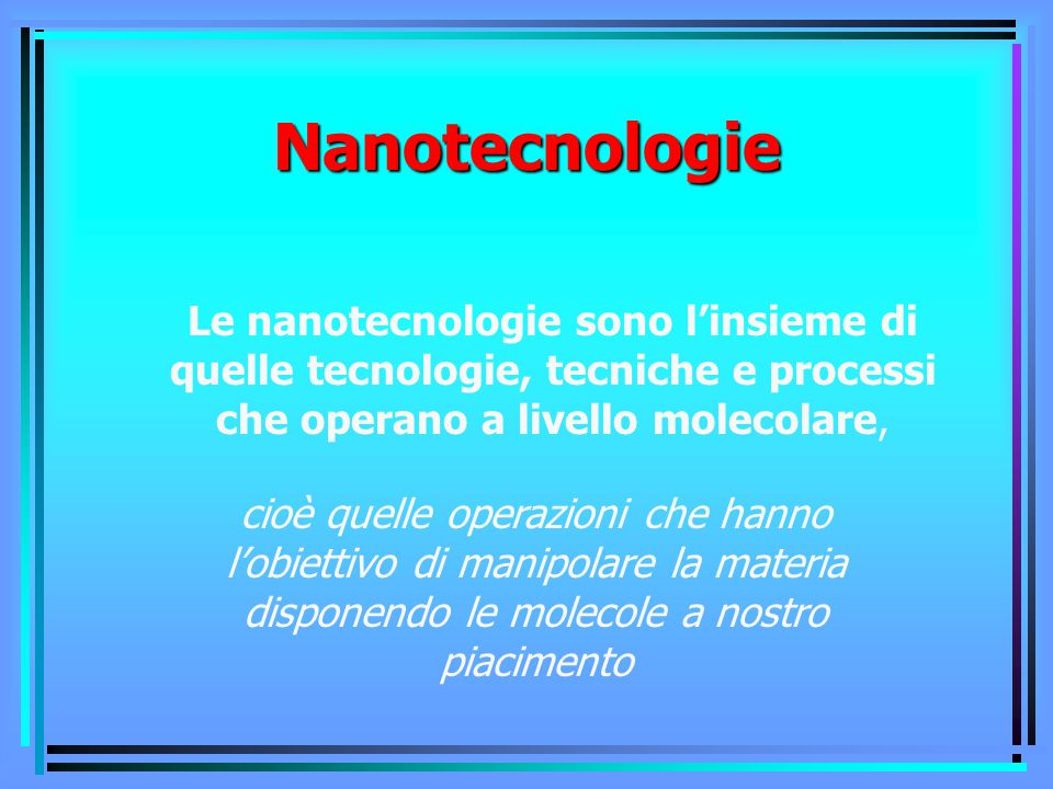 Nanotecnologie Le nanotecnologie sono l'insieme di quelle tecnologie, tecniche e processi che operano a livello molecolare, cioè quelle operazioni che hanno l'obiettivo di manipolare la materia disponendo le molecole a nostro piacimento