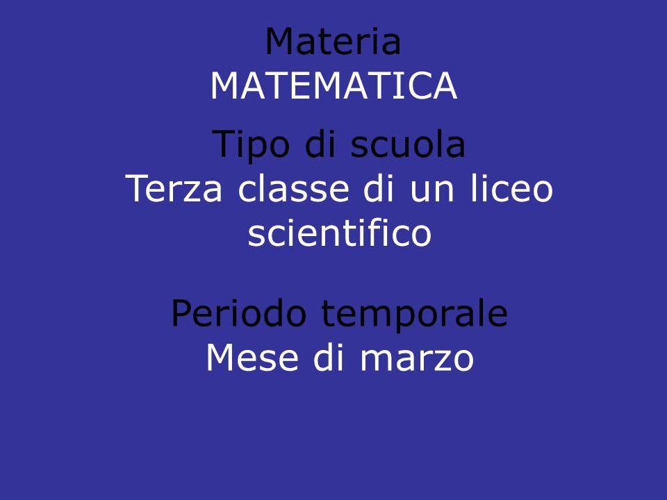 Materia MATEMATICA Tipo di scuola Terza classe di un liceo scientifico Periodo temporale Mese di marzo