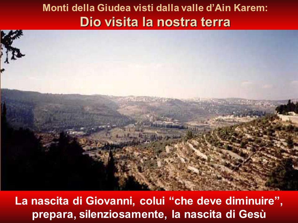 Dio visita la nostra terra Monti della Giudea visti dalla valle d'Ain Karem: Dio visita la nostra terra La nascita di Giovanni, colui che deve diminuire , prepara, silenziosamente, la nascita di Gesù