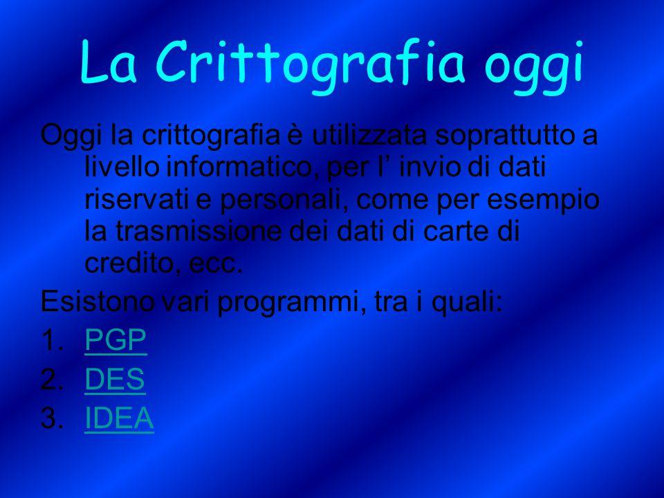 La Crittografia oggi Oggi la crittografia è utilizzata soprattutto a livello informatico, per l' invio di dati riservati e personali, come per esempio