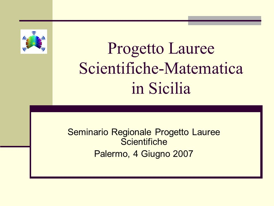 Progetto Lauree Scientifiche-Matematica in Sicilia Seminario Regionale Progetto Lauree Scientifiche Palermo, 4 Giugno 2007