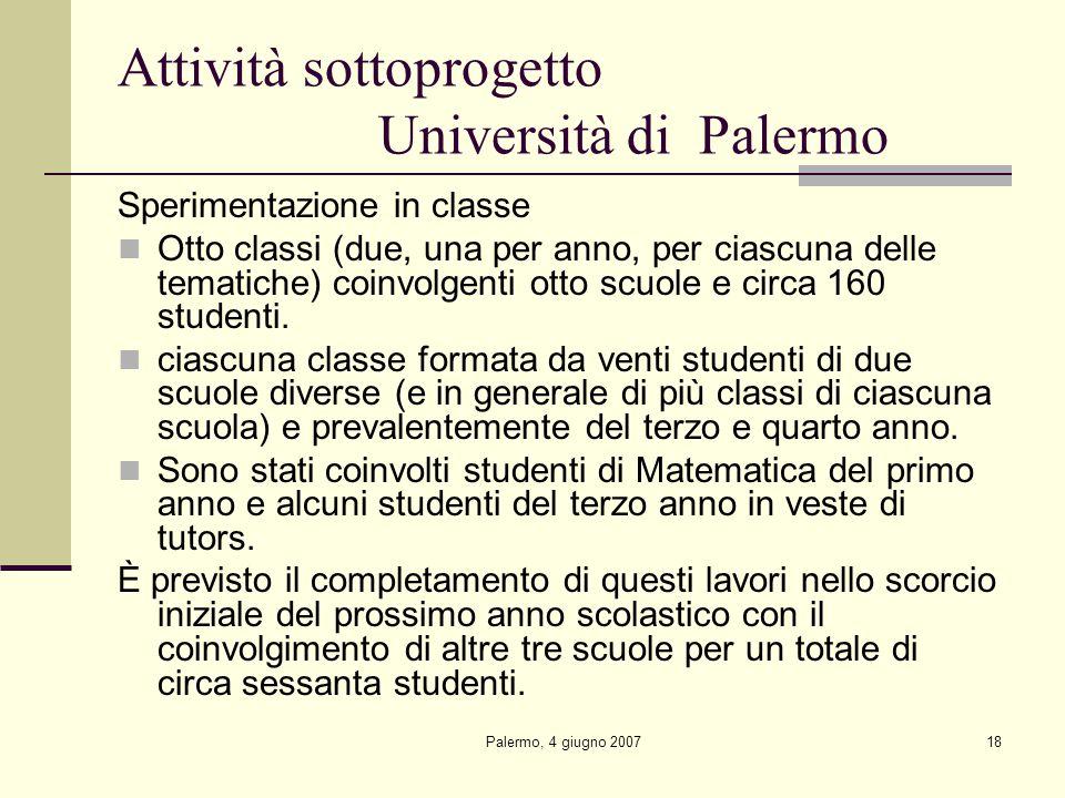 Palermo, 4 giugno 200718 Attività sottoprogetto Università di Palermo Sperimentazione in classe Otto classi (due, una per anno, per ciascuna delle tematiche) coinvolgenti otto scuole e circa 160 studenti.