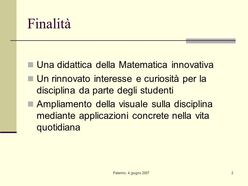 Palermo, 4 giugno 20072 Finalità Una didattica della Matematica innovativa Un rinnovato interesse e curiosità per la disciplina da parte degli studenti Ampliamento della visuale sulla disciplina mediante applicazioni concrete nella vita quotidiana
