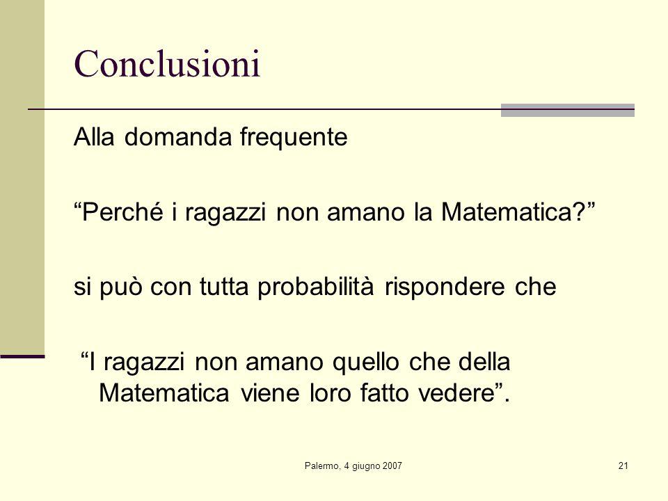 Palermo, 4 giugno 200721 Conclusioni Alla domanda frequente Perché i ragazzi non amano la Matematica si può con tutta probabilità rispondere che I ragazzi non amano quello che della Matematica viene loro fatto vedere .
