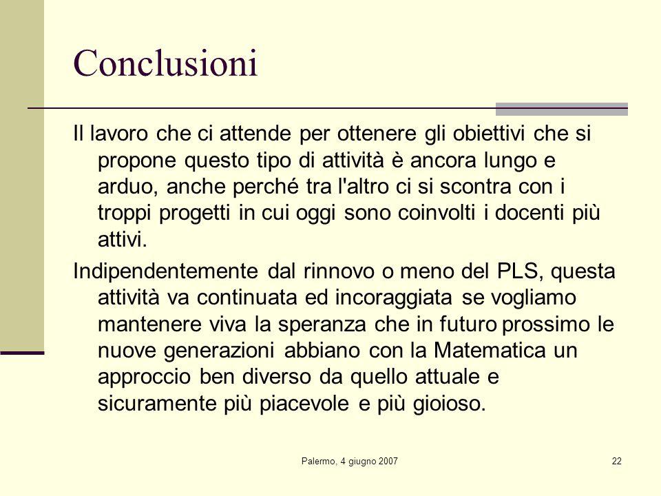 Palermo, 4 giugno 200722 Conclusioni Il lavoro che ci attende per ottenere gli obiettivi che si propone questo tipo di attività è ancora lungo e arduo, anche perché tra l altro ci si scontra con i troppi progetti in cui oggi sono coinvolti i docenti più attivi.