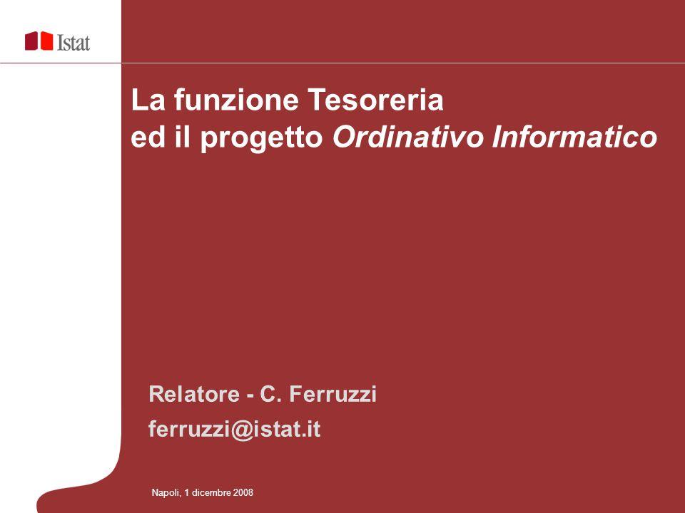 Relatore - C. Ferruzzi ferruzzi@istat.it La funzione Tesoreria ed il progetto Ordinativo Informatico Napoli, 1 dicembre 2008