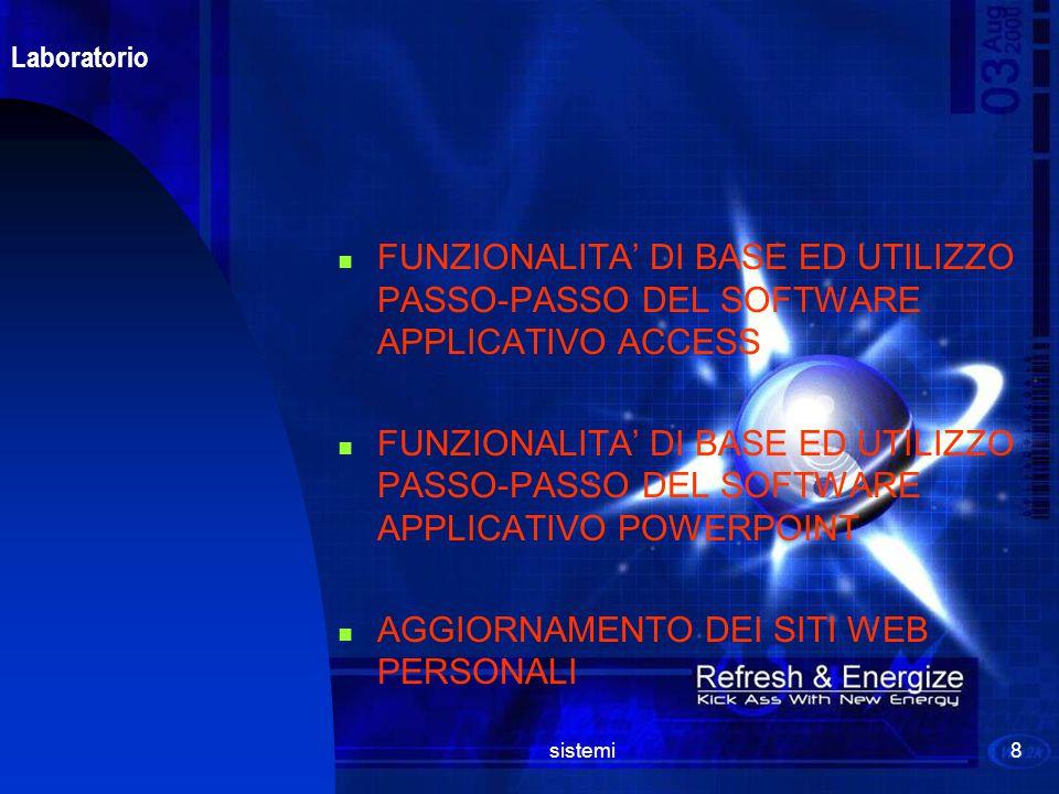 sistemi8 Laboratorio FUNZIONALITA' DI BASE ED UTILIZZO PASSO-PASSO DEL SOFTWARE APPLICATIVO ACCESS FUNZIONALITA' DI BASE ED UTILIZZO PASSO-PASSO DEL SOFTWARE APPLICATIVO POWERPOINT AGGIORNAMENTO DEI SITI WEB PERSONALI