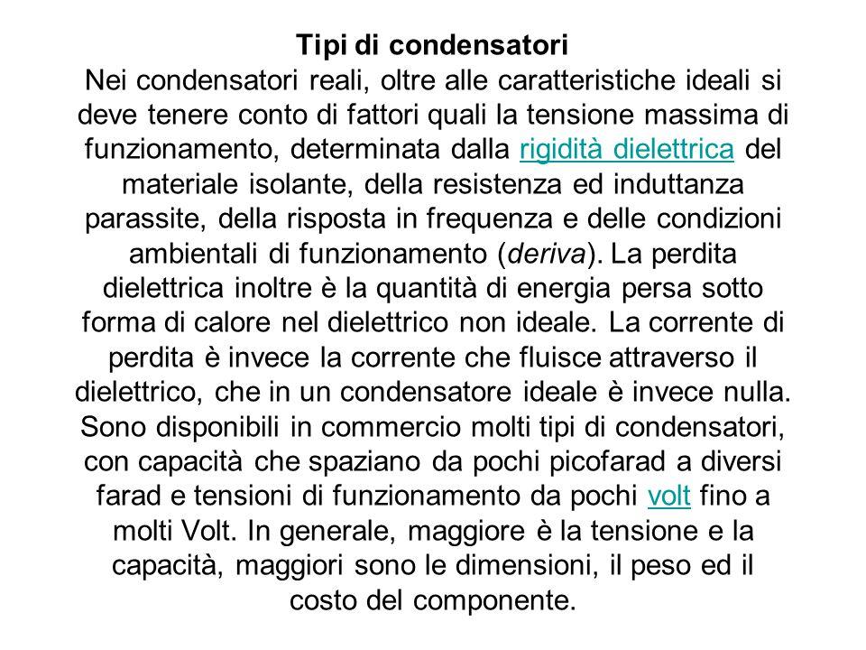 Tipi di condensatori Nei condensatori reali, oltre alle caratteristiche ideali si deve tenere conto di fattori quali la tensione massima di funzioname