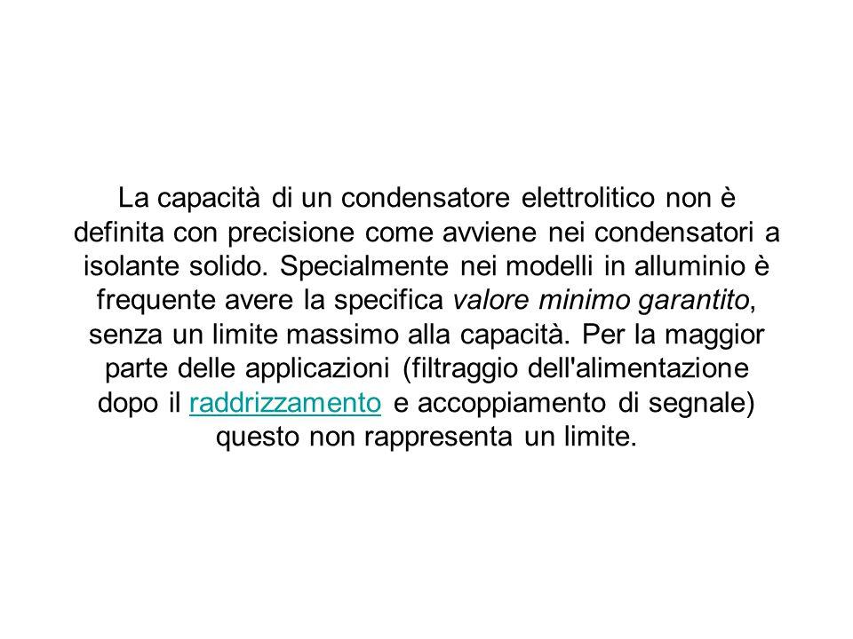 La capacità di un condensatore elettrolitico non è definita con precisione come avviene nei condensatori a isolante solido. Specialmente nei modelli i