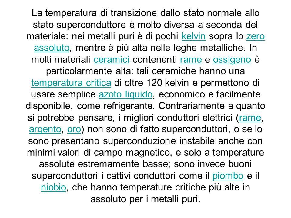 La temperatura di transizione dallo stato normale allo stato superconduttore è molto diversa a seconda del materiale: nei metalli puri è di pochi kelvin sopra lo zero assoluto, mentre è più alta nelle leghe metalliche.