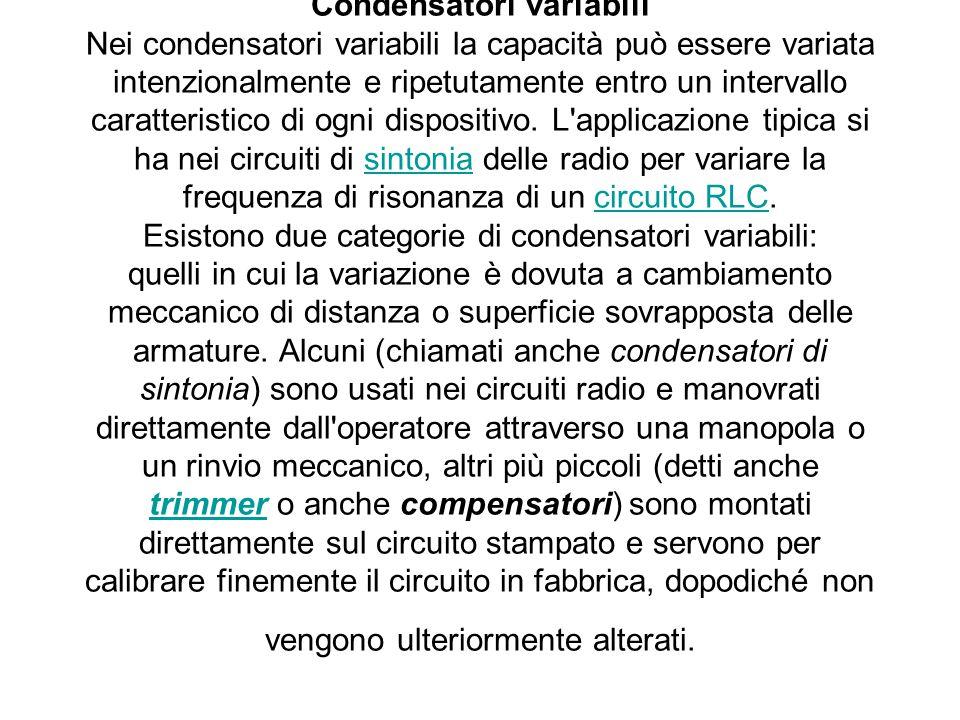 Condensatori variabili Nei condensatori variabili la capacità può essere variata intenzionalmente e ripetutamente entro un intervallo caratteristico d