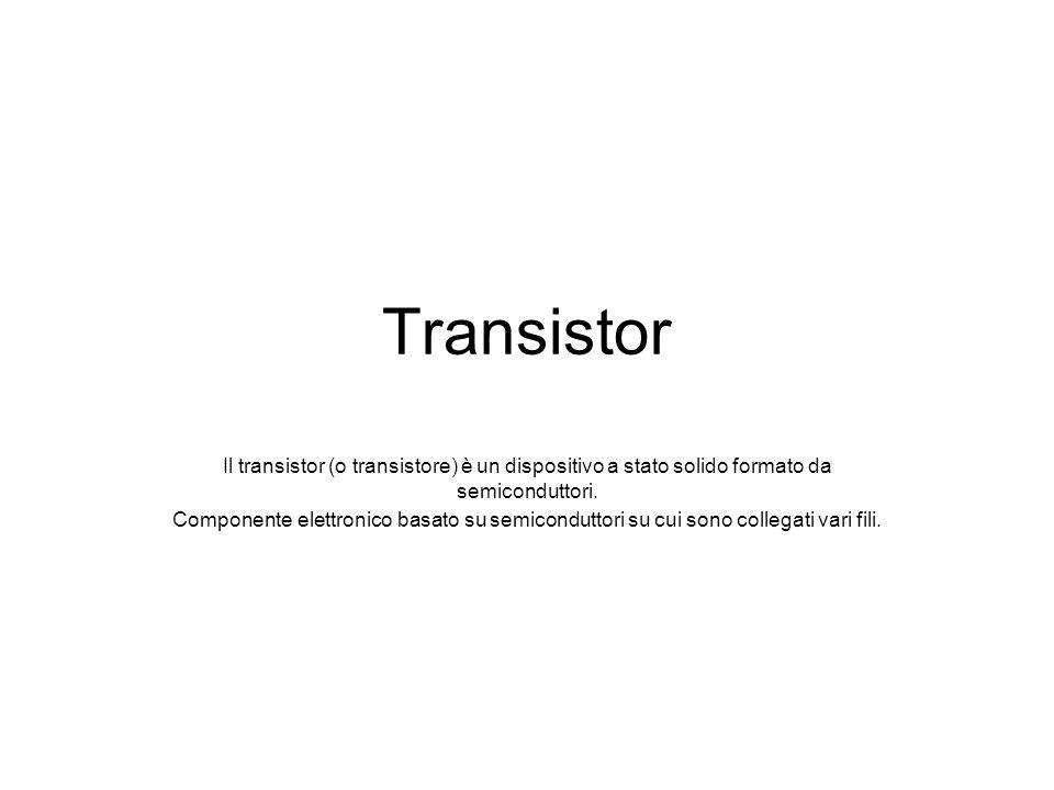 Transistor Il transistor (o transistore) è un dispositivo a stato solido formato da semiconduttori.