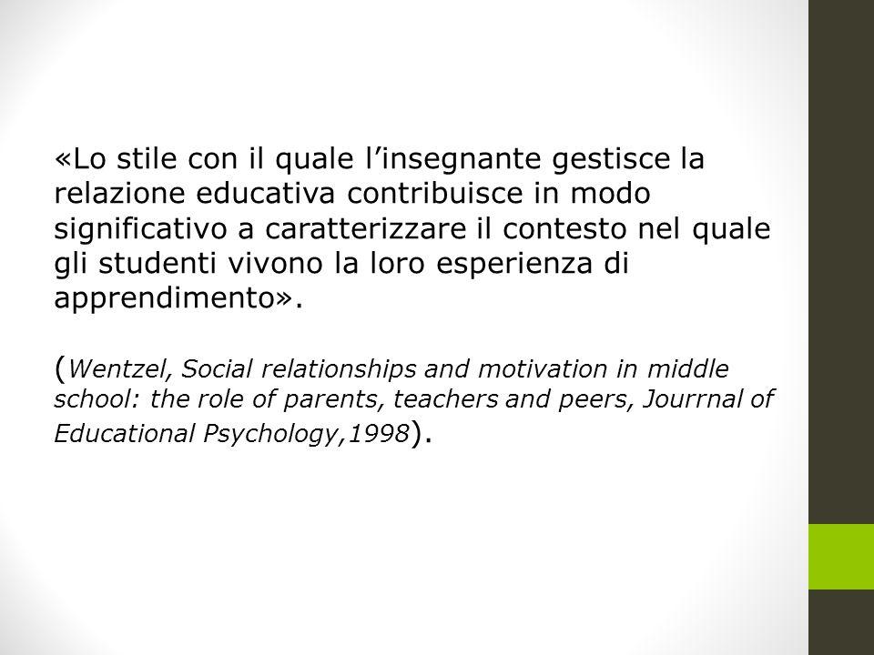 «Lo stile con il quale l'insegnante gestisce la relazione educativa contribuisce in modo significativo a caratterizzare il contesto nel quale gli studenti vivono la loro esperienza di apprendimento».