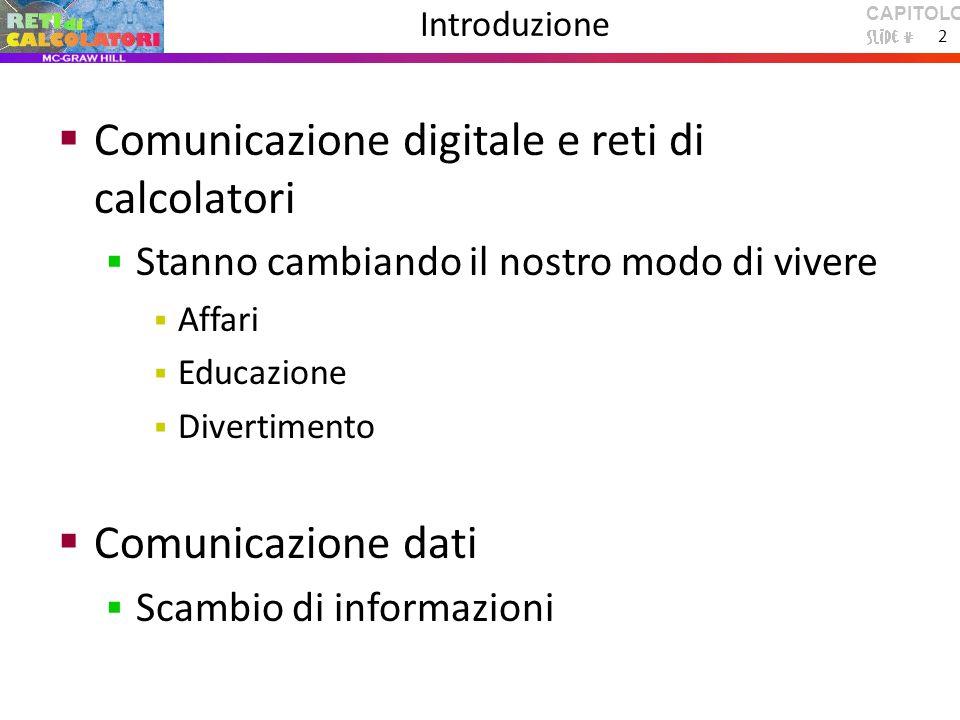 CAPITOLO 1 2 Introduzione  Comunicazione digitale e reti di calcolatori  Stanno cambiando il nostro modo di vivere  Affari  Educazione  Divertimento  Comunicazione dati  Scambio di informazioni