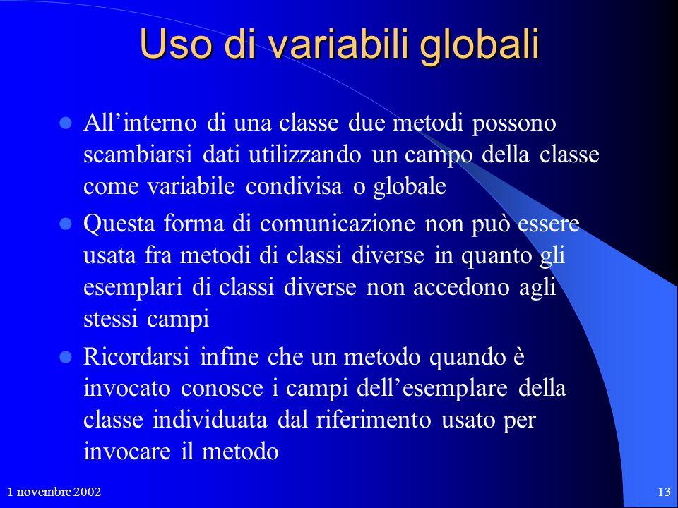 1 novembre 200213 Uso di variabili globali All'interno di una classe due metodi possono scambiarsi dati utilizzando un campo della classe come variabi