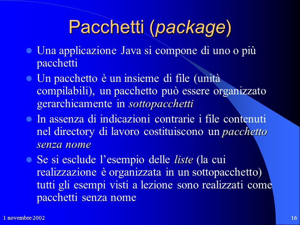 1 novembre 200216 Pacchetti (package) Una applicazione Java si compone di uno o più pacchetti sottopacchetti Un pacchetto è un insieme di file (unità