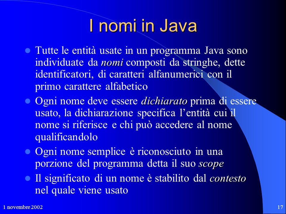 1 novembre 200217 I nomi in Java nomi Tutte le entità usate in un programma Java sono individuate da nomi composti da stringhe, dette identificatori,