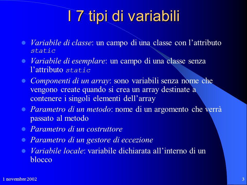 1 novembre 20023 I 7 tipi di variabili Variabile di classe: un campo di una classe con l'attributo static Variabile di esemplare: un campo di una clas