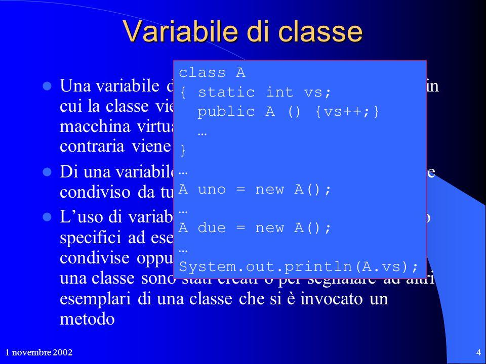 1 novembre 20024 Variabile di classe Una variabile di classe viene creata al momento in cui la classe viene caricata nella memoria della macchina virt