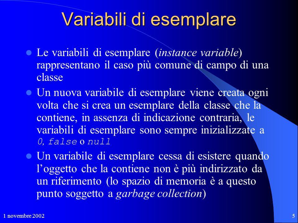 1 novembre 20025 Variabili di esemplare Le variabili di esemplare (instance variable) rappresentano il caso più comune di campo di una classe Un nuova