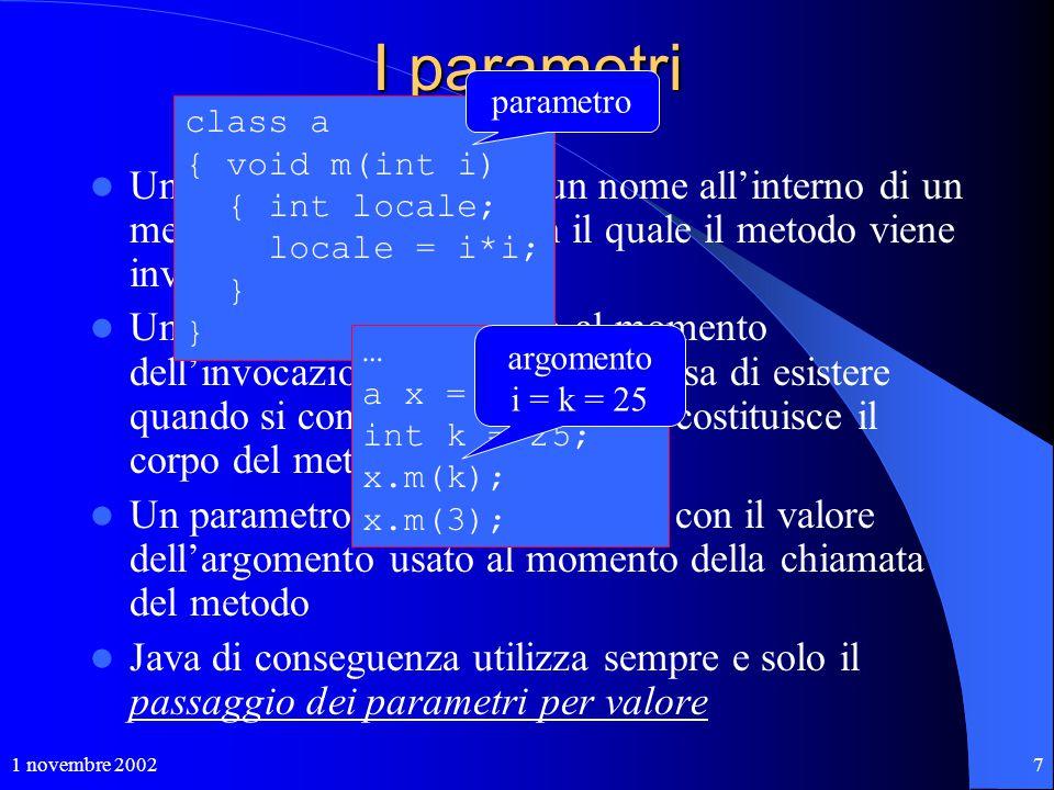 1 novembre 20027 I parametri Un parametro attribuisce un nome all'interno di un metodo all'argomento con il quale il metodo viene invocato Un parametr