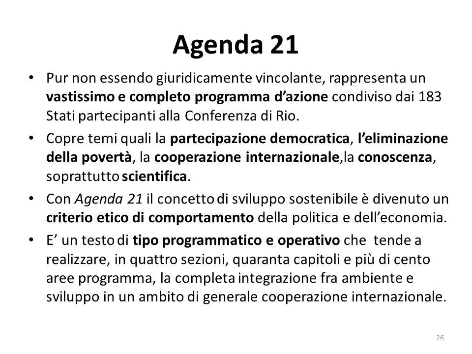 Agenda 21 Pur non essendo giuridicamente vincolante, rappresenta un vastissimo e completo programma d'azione condiviso dai 183 Stati partecipanti alla
