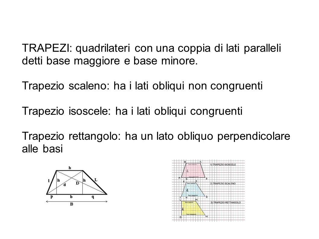 TRAPEZI: quadrilateri con una coppia di lati paralleli detti base maggiore e base minore. Trapezio scaleno: ha i lati obliqui non congruenti Trapezio