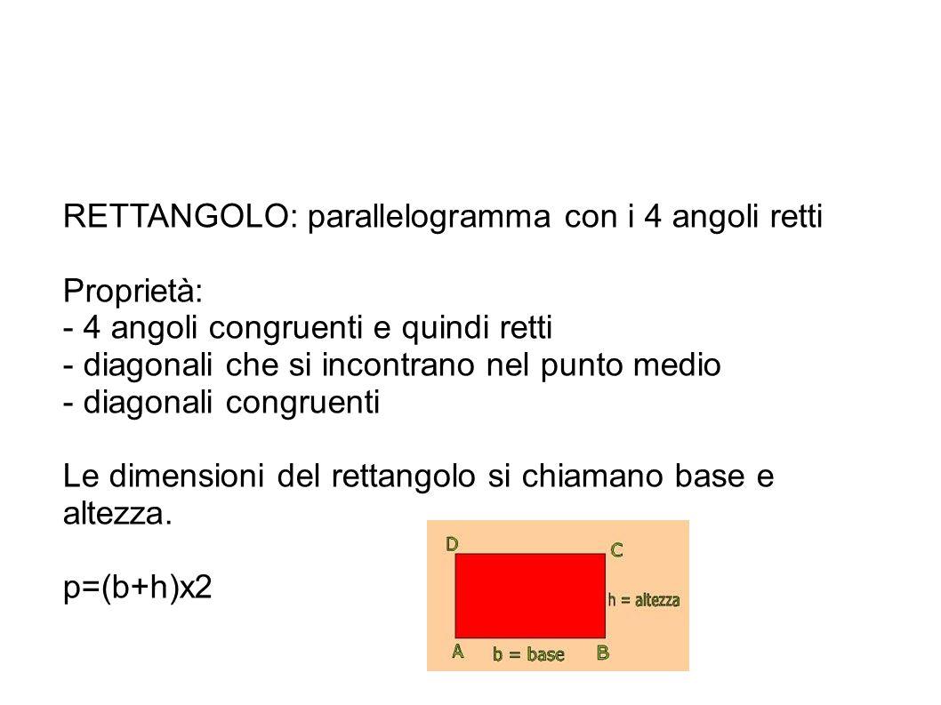 RETTANGOLO: parallelogramma con i 4 angoli retti Proprietà: - 4 angoli congruenti e quindi retti - diagonali che si incontrano nel punto medio - diago