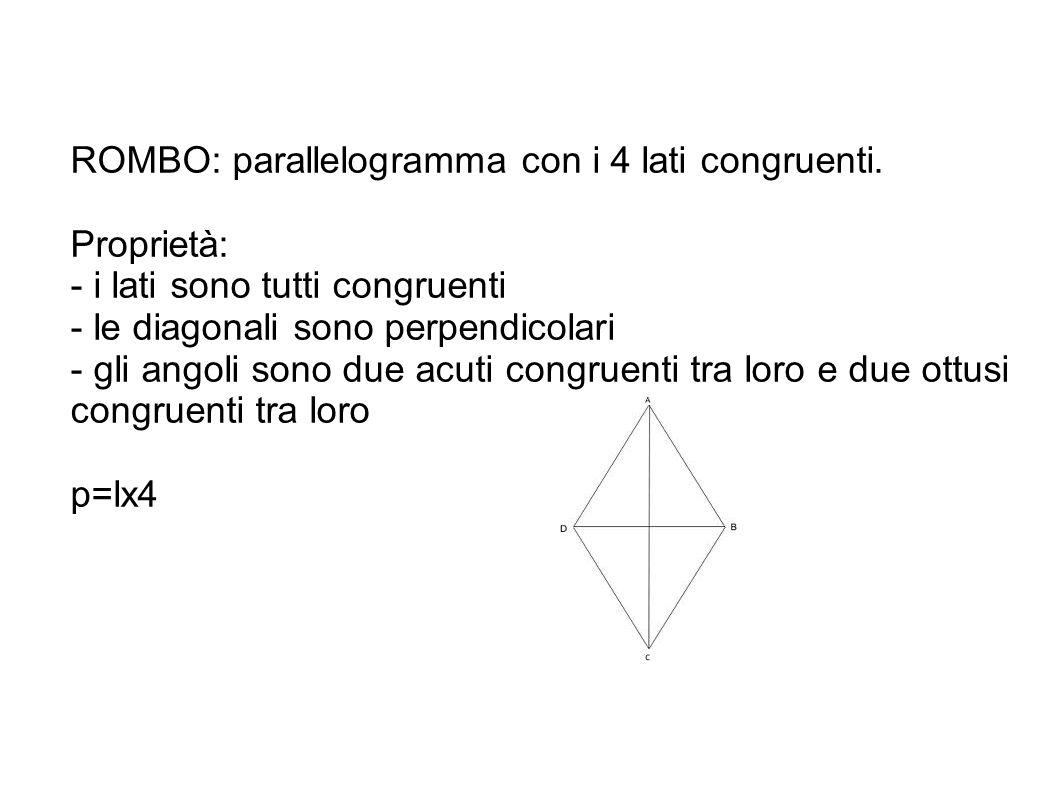 ROMBO: parallelogramma con i 4 lati congruenti. Proprietà: - i lati sono tutti congruenti - le diagonali sono perpendicolari - gli angoli sono due acu