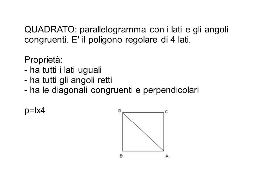QUADRATO: parallelogramma con i lati e gli angoli congruenti. E' il poligono regolare di 4 lati. Proprietà: - ha tutti i lati uguali - ha tutti gli an